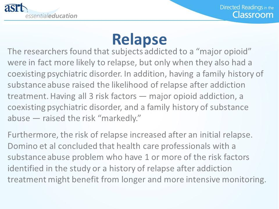 """Relapse The researchers found that subjects addicted to a """"major opioid"""" were in fact more likely to relapse, but only when they also had a coexisting"""