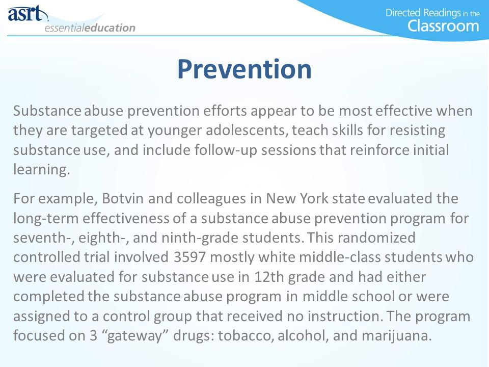 Prevention Substance abuse prevention efforts appear to be most effective when they are targeted at younger adolescents, teach skills for resisting su