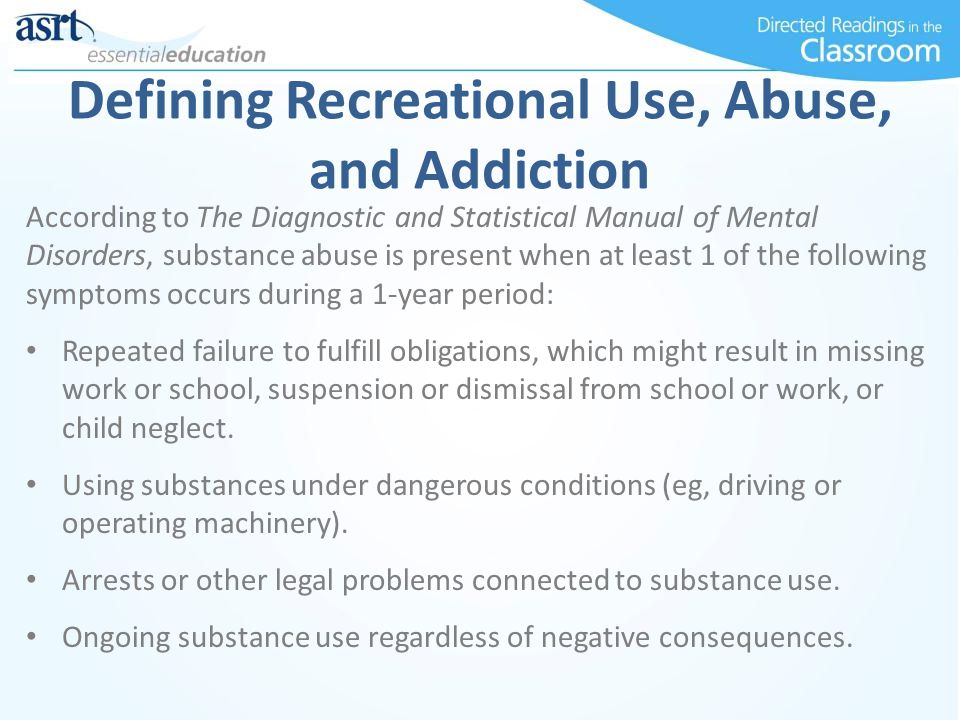 Defining Recreational Use, Abuse, and Addiction According to The Diagnostic and Statistical Manual of Mental Disorders, substance abuse is present whe