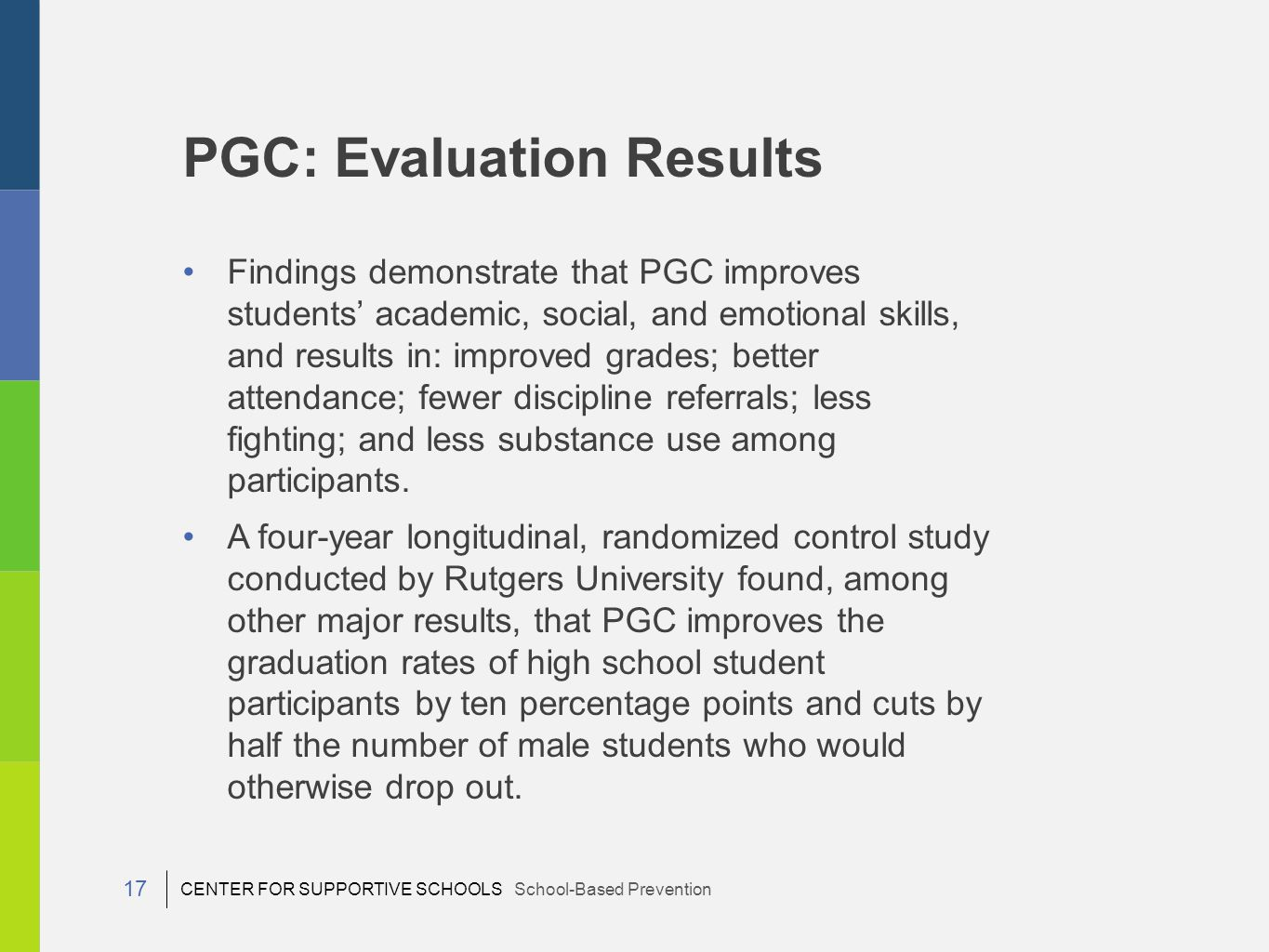 CENTER FOR SUPPORTIVE SCHOOLS School-Based Prevention 17 Findings demonstrate that PGC improves students' academic, social, and emotional skills, and results in: improved grades; better attendance; fewer discipline referrals; less fighting; and less substance use among participants.