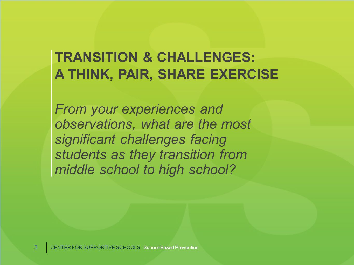 TRANSITION & CHALLENGES: A THINK, PAIR, SHARE EXERCISE From your experiences and observations, what are the most significant challenges facing students as they transition from middle school to high school.