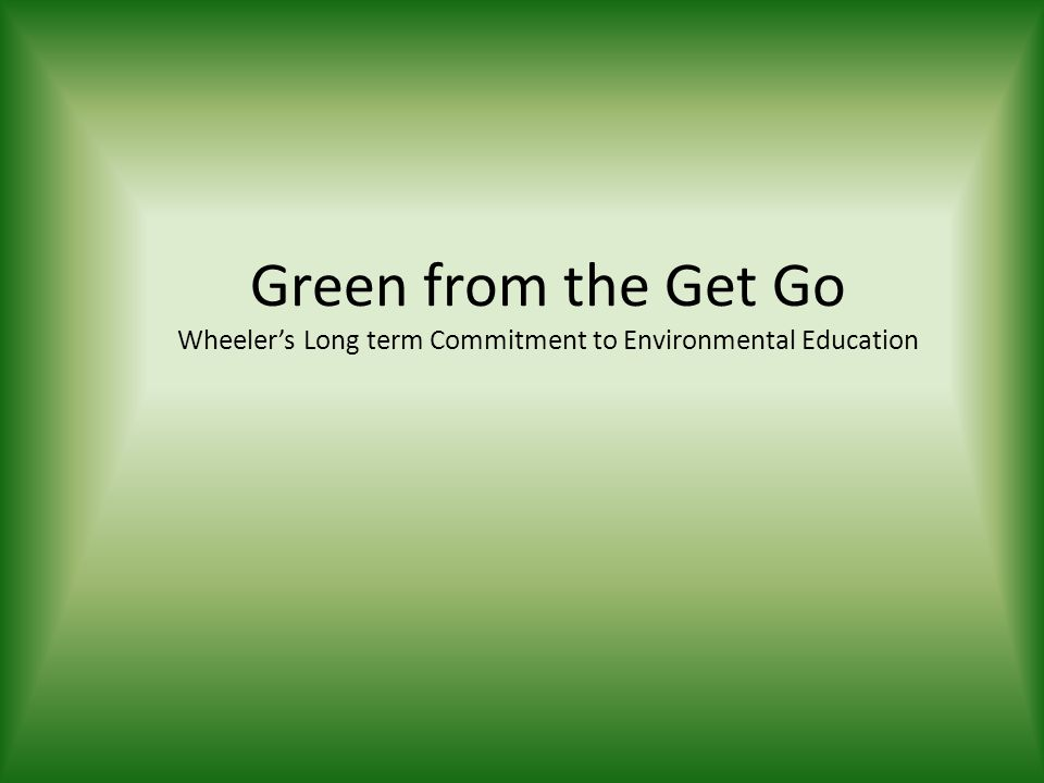 Green from the Get Go Wheeler's Long term Commitment to Environmental Education