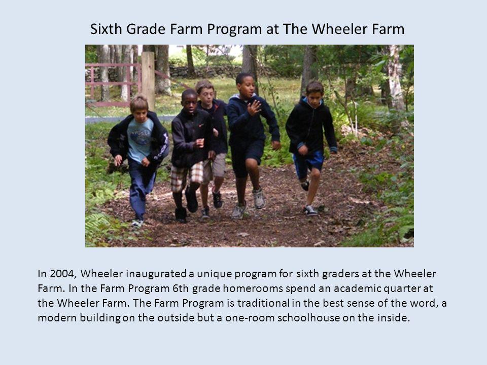 Sixth Grade Farm Program at The Wheeler Farm In 2004, Wheeler inaugurated a unique program for sixth graders at the Wheeler Farm. In the Farm Program