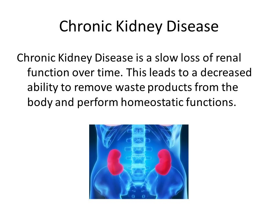 Chronic Kidney Disease Chronic Kidney Disease is a slow loss of renal function over time. This leads to a decreased ability to remove waste products f