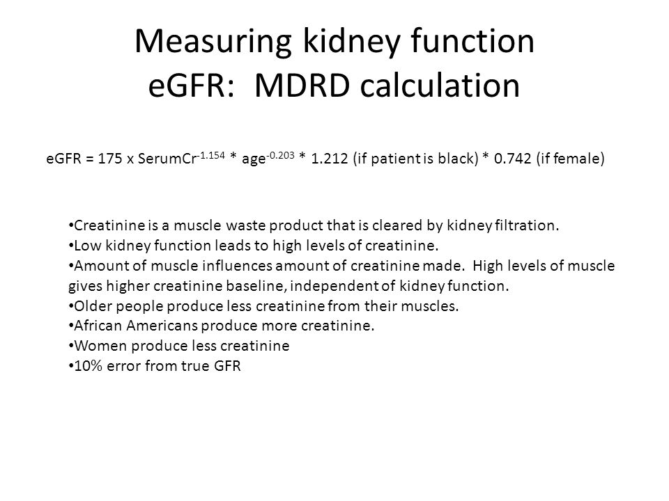 Measuring kidney function eGFR: MDRD calculation eGFR = 175 x SerumCr -1.154 * age -0.203 * 1.212 (if patient is black) * 0.742 (if female) Creatinine