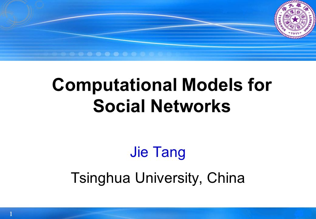 1 Computational Models for Social Networks Jie Tang Tsinghua University, China