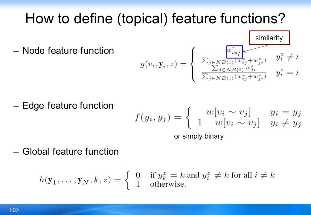 105 How to define (topical) feature functions? –Node feature function –Edge feature function –Global feature function similarity or simply binary