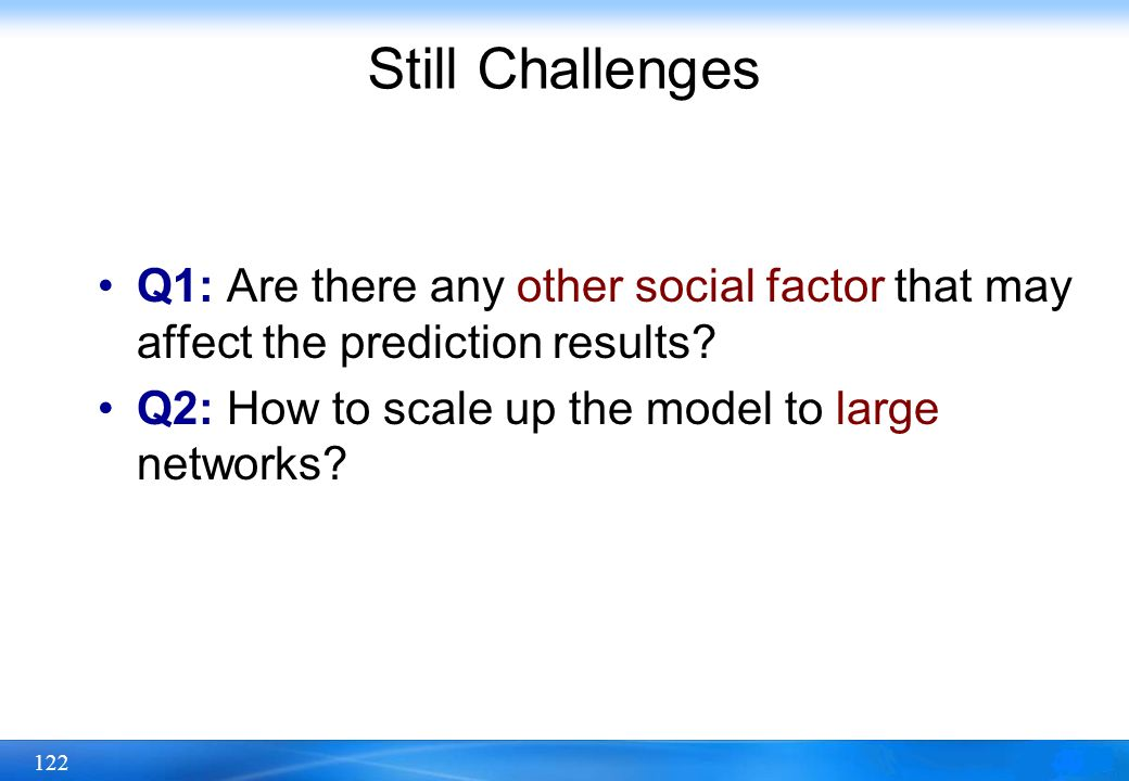 122 Still Challenges Q1: Are there any other social factor that may affect the prediction results? Q2: How to scale up the model to large networks?