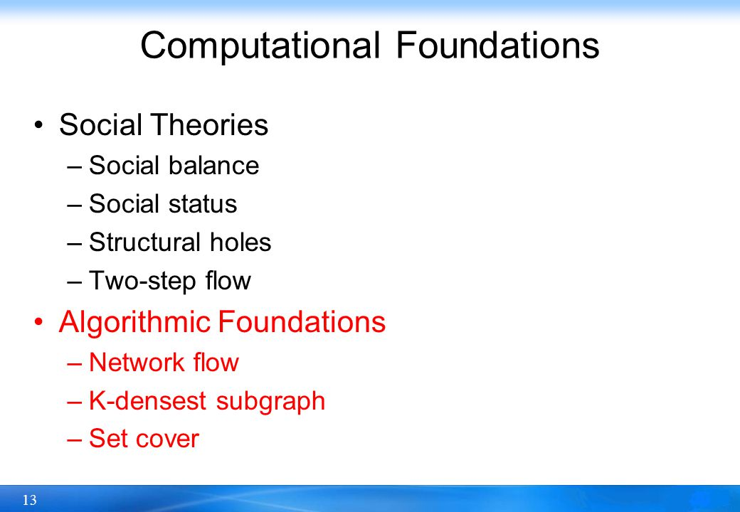13 Computational Foundations Social Theories –Social balance –Social status –Structural holes –Two-step flow Algorithmic Foundations –Network flow –K-