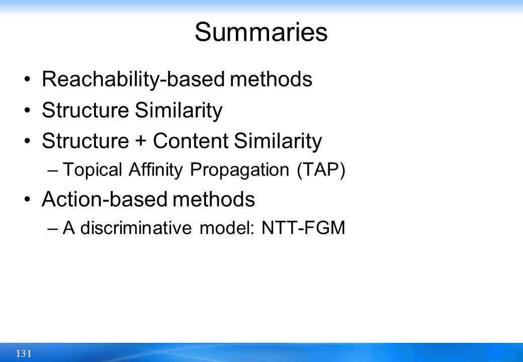 131 Summaries Reachability-based methods Structure Similarity Structure + Content Similarity –Topical Affinity Propagation (TAP) Action-based methods