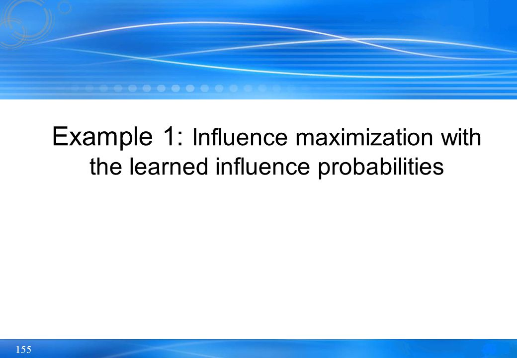 155 Example 1: Influence maximization with the learned influence probabilities