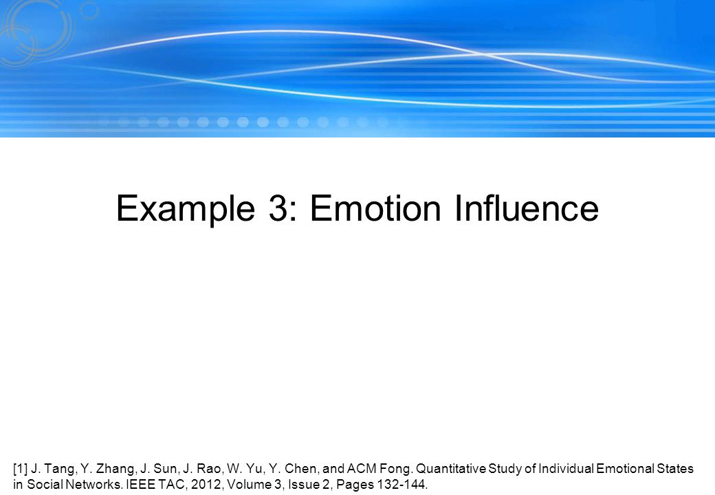 163 Example 3: Emotion Influence [1] J. Tang, Y. Zhang, J. Sun, J. Rao, W. Yu, Y. Chen, and ACM Fong. Quantitative Study of Individual Emotional State