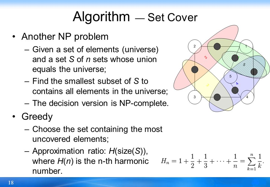 18 Algorithm — Set Cover Another NP problem –Given a set of elements (universe) and a set S of n sets whose union equals the universe; –Find the small