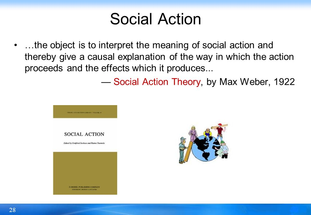 28 Social Action …the object is to interpret the meaning of social action and thereby give a causal explanation of the way in which the action proceed