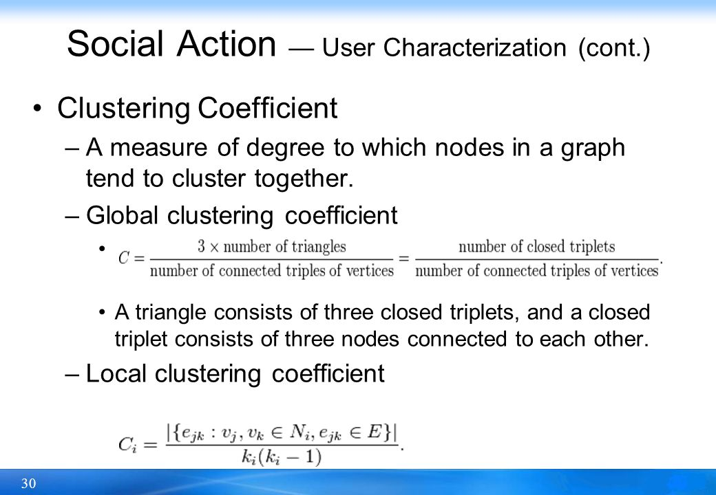30 Social Action — User Characterization (cont.) Clustering Coefficient –A measure of degree to which nodes in a graph tend to cluster together. –Glob