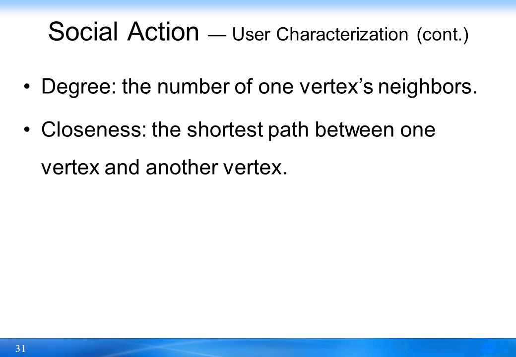 31 Social Action — User Characterization (cont.) Degree: the number of one vertex's neighbors. Closeness: the shortest path between one vertex and ano