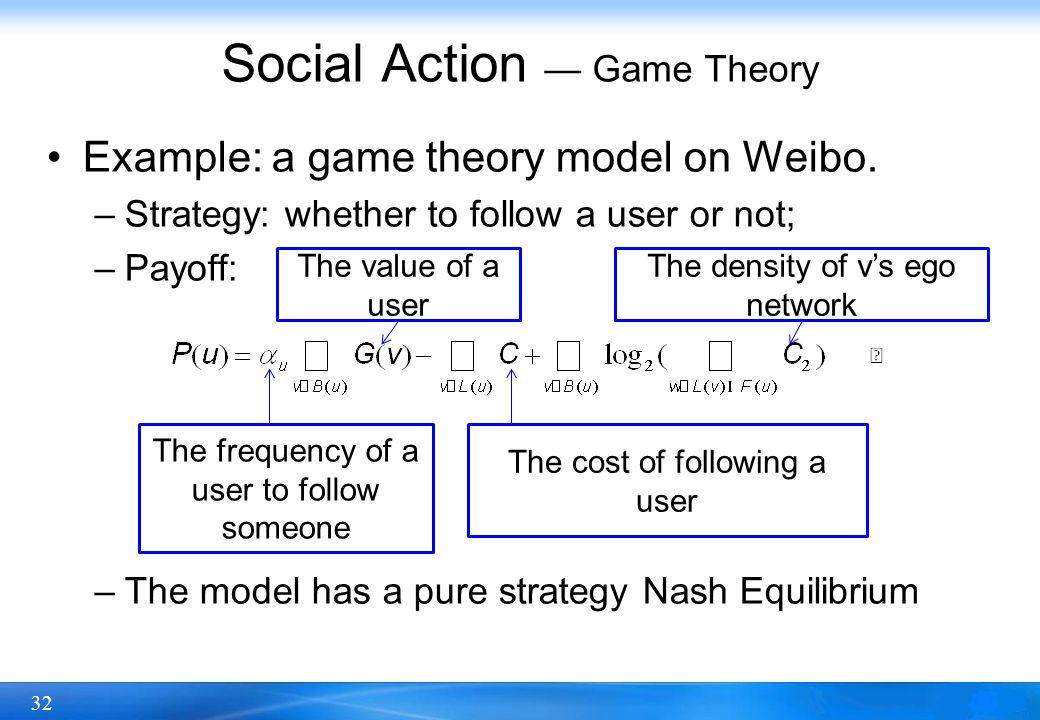 32 Social Action — Game Theory Example: a game theory model on Weibo. –Strategy: whether to follow a user or not; –Payoff: –The model has a pure strat