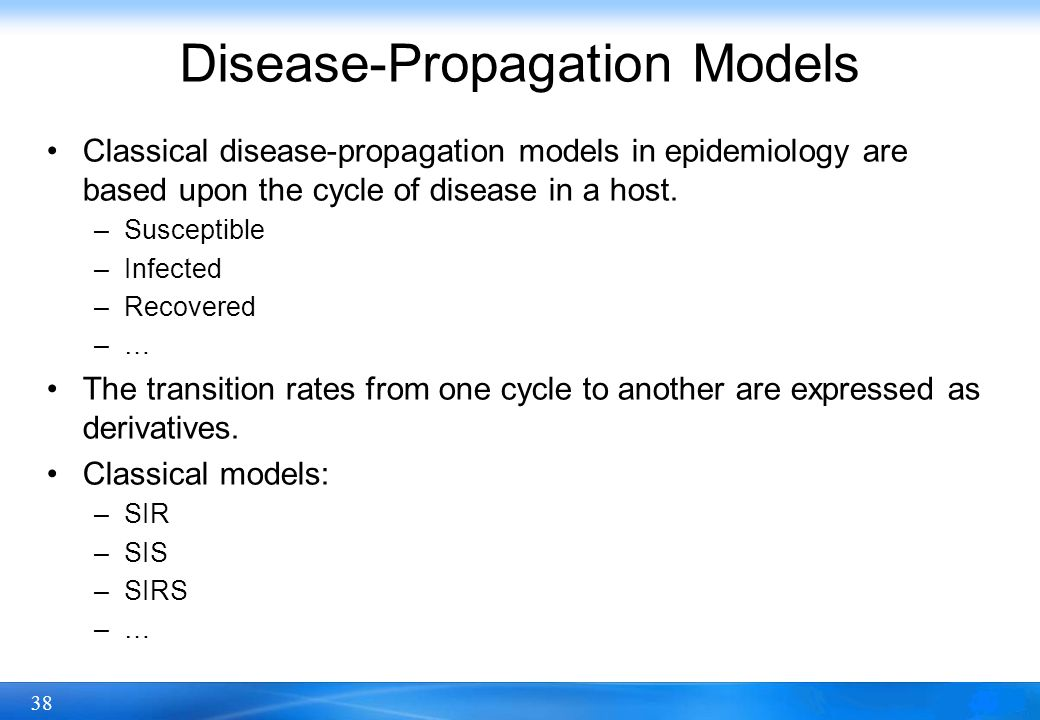 38 Disease-Propagation Models Classical disease-propagation models in epidemiology are based upon the cycle of disease in a host. –Susceptible –Infect