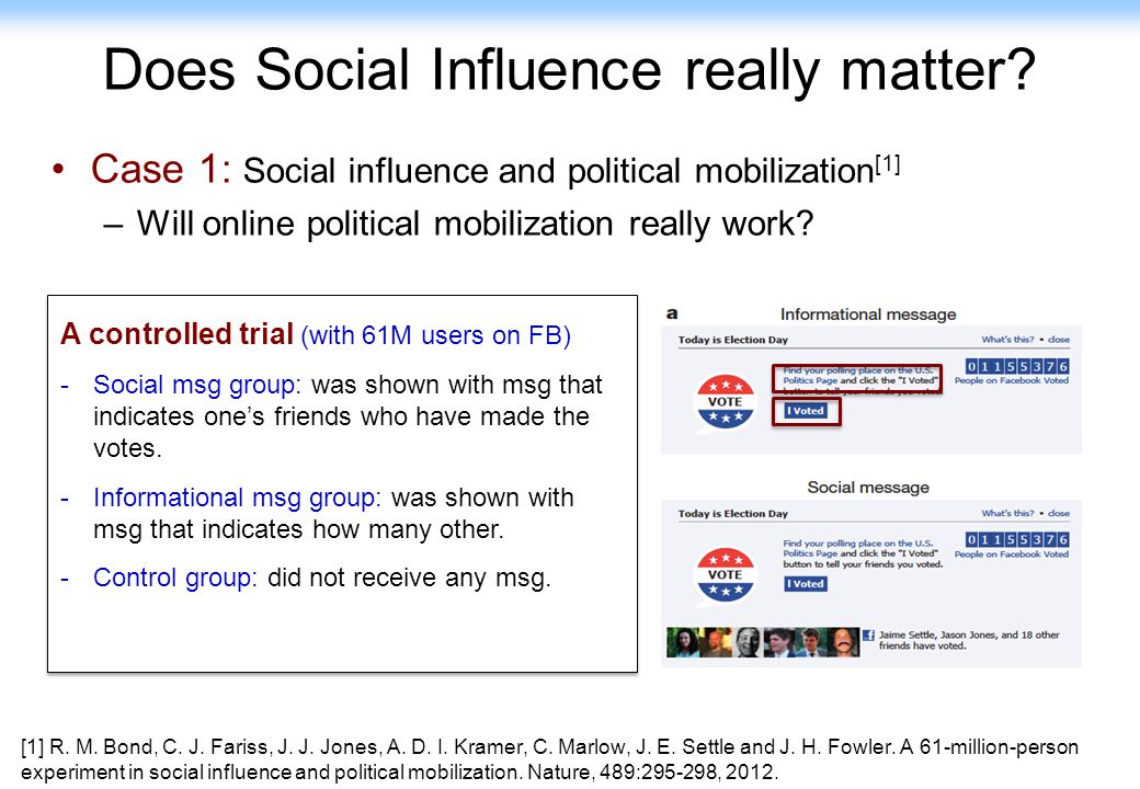 47 Does Social Influence really matter? Case 1: Social influence and political mobilization [1] –Will online political mobilization really work? [1] R