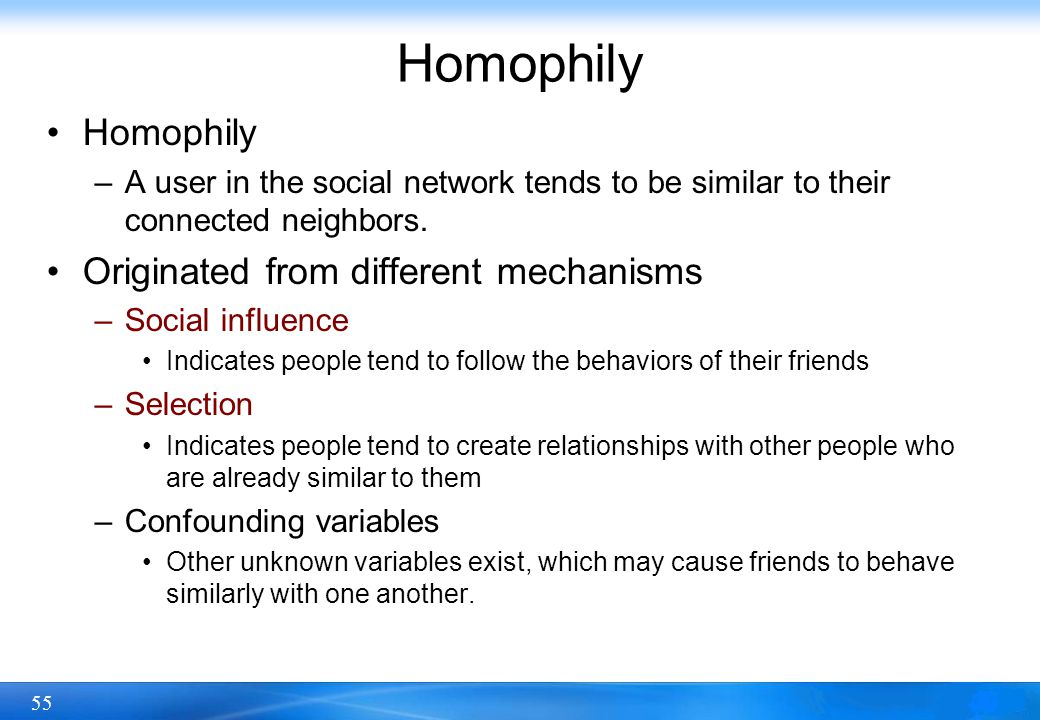 55 Homophily –A user in the social network tends to be similar to their connected neighbors. Originated from different mechanisms –Social influence In