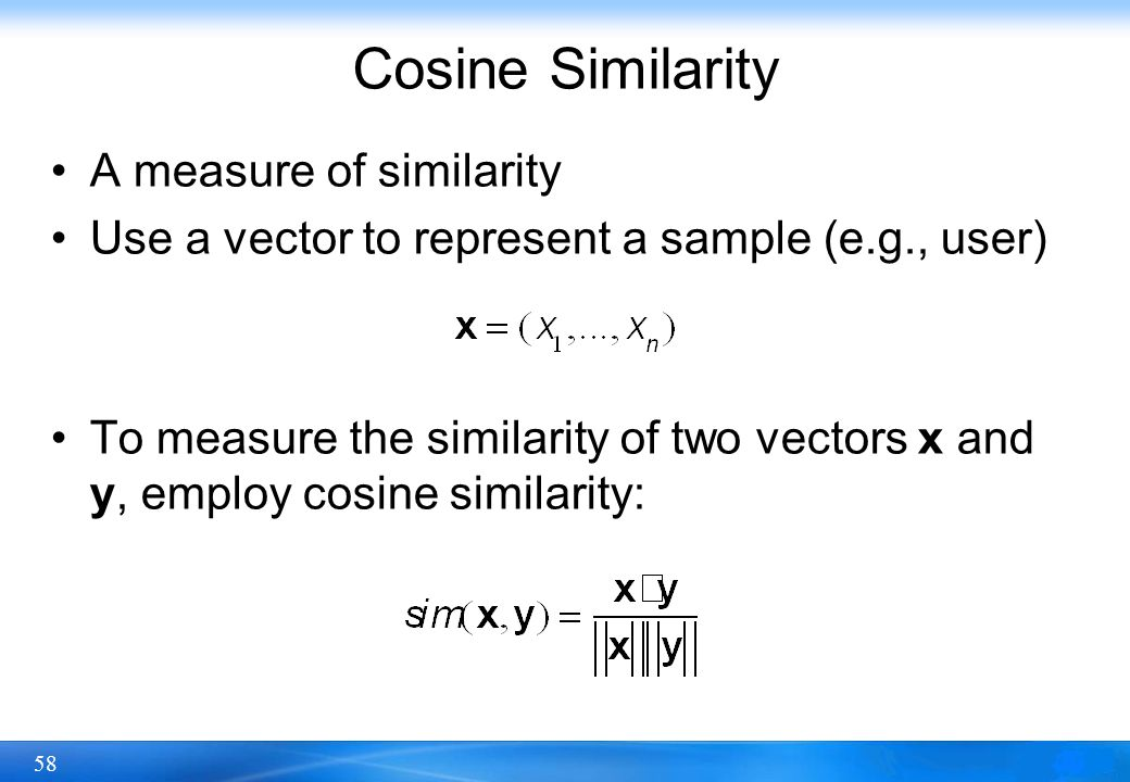 58 Cosine Similarity A measure of similarity Use a vector to represent a sample (e.g., user) To measure the similarity of two vectors x and y, employ