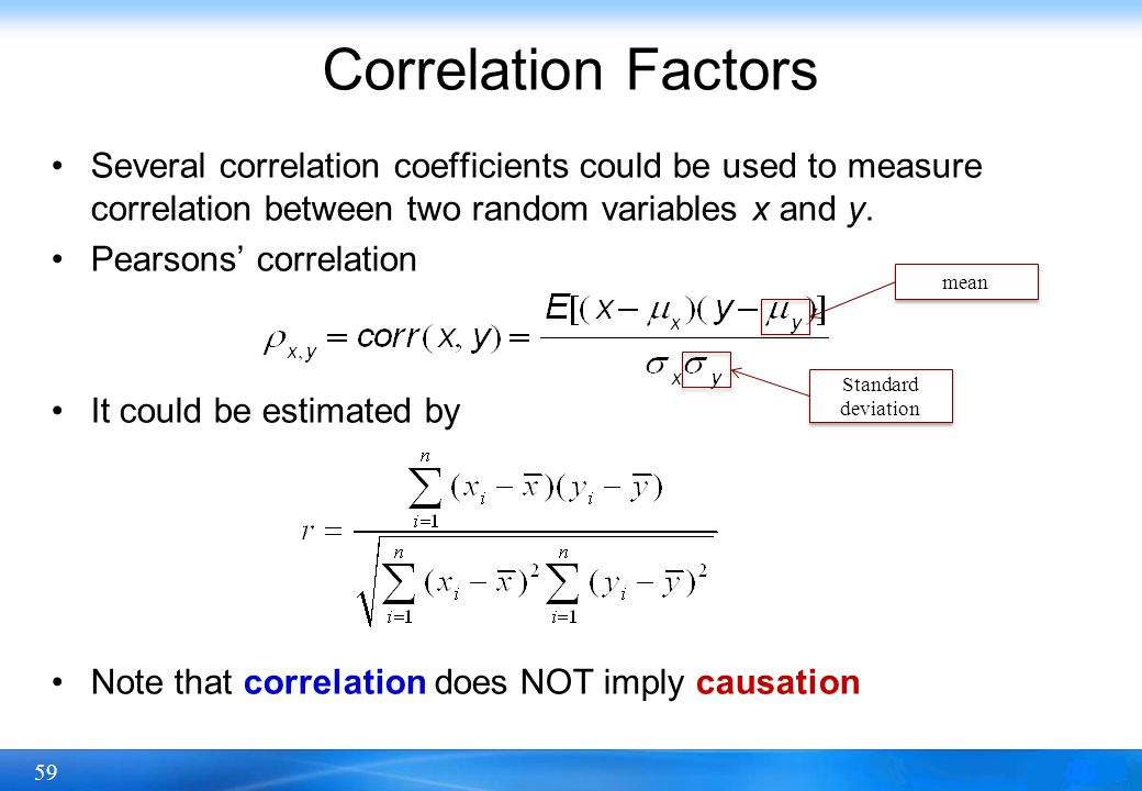 59 Correlation Factors Several correlation coefficients could be used to measure correlation between two random variables x and y. Pearsons' correlati