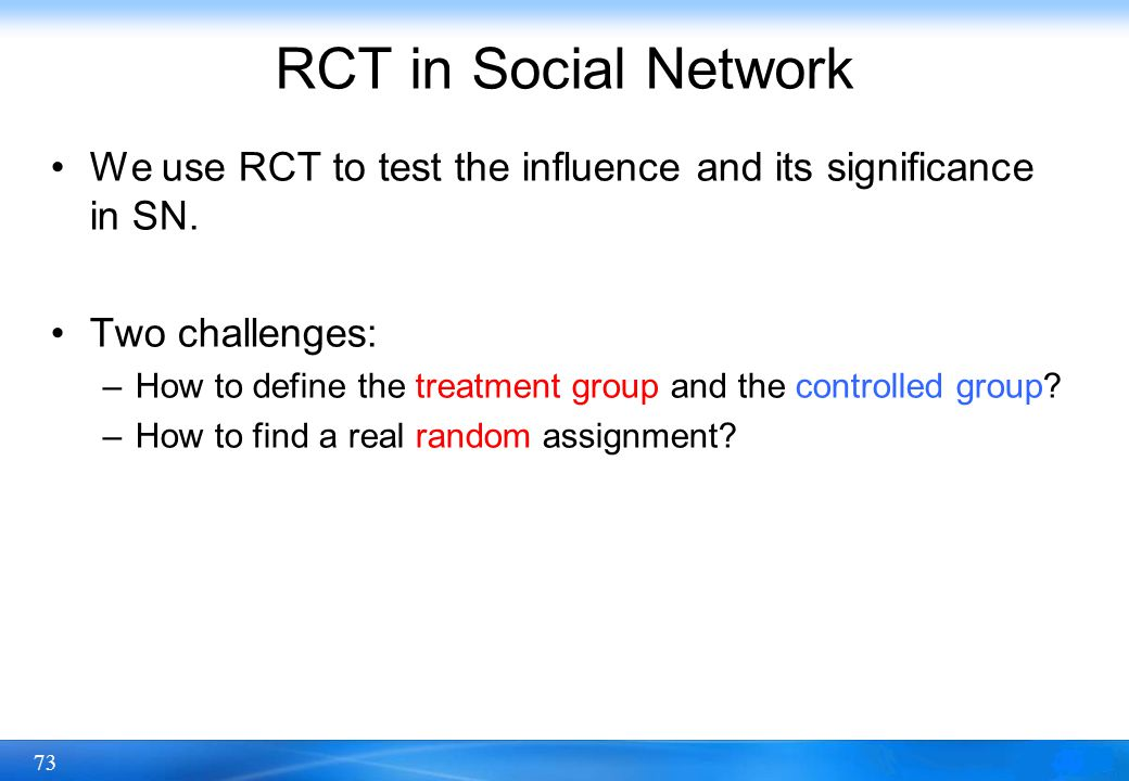 73 RCT in Social Network We use RCT to test the influence and its significance in SN. Two challenges: –How to define the treatment group and the contr