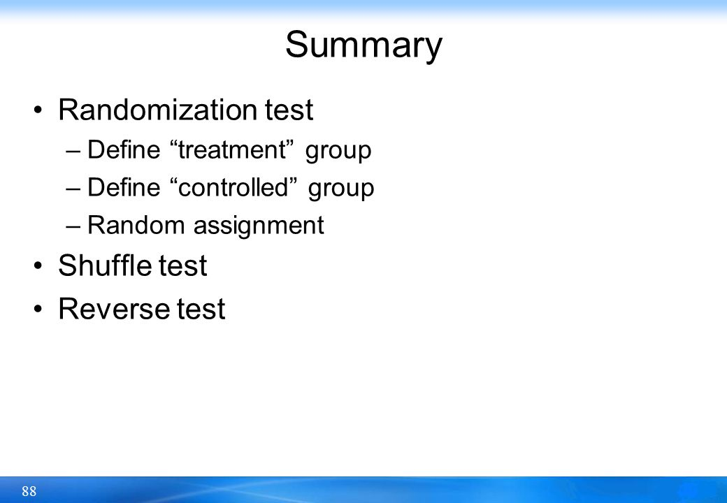 "88 Summary Randomization test –Define ""treatment"" group –Define ""controlled"" group –Random assignment Shuffle test Reverse test"