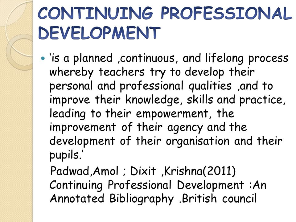 'is a planned,continuous, and lifelong process whereby teachers try to develop their personal and professional qualities,and to improve their knowledge, skills and practice, leading to their empowerment, the improvement of their agency and the development of their organisation and their pupils.' Padwad,Amol ; Dixit,Krishna(2011) Continuing Professional Development :An Annotated Bibliography.British council