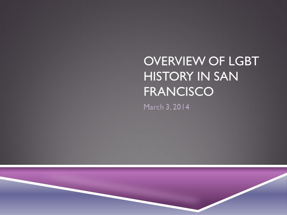 OVERVIEW OF LGBT HISTORY IN SAN FRANCISCO March 3, 2014