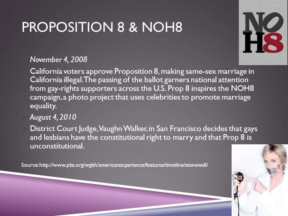 PROPOSITION 8 & NOH8  November 4, 2008  California voters approve Proposition 8, making same-sex marriage in California illegal.