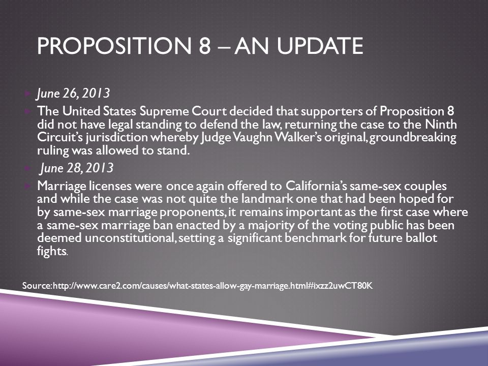 PROPOSITION 8 – AN UPDATE  June 26, 2013  The United States Supreme Court decided that supporters of Proposition 8 did not have legal standing to defend the law, returning the case to the Ninth Circuit's jurisdiction whereby Judge Vaughn Walker's original, groundbreaking ruling was allowed to stand.