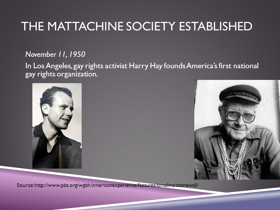 THE MATTACHINE SOCIETY ESTABLISHED  November 11, 1950  In Los Angeles, gay rights activist Harry Hay founds America's first national gay rights organization.