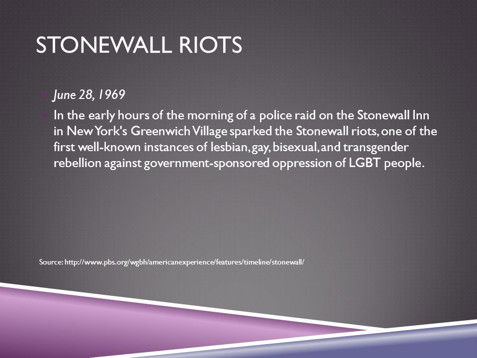 STONEWALL RIOTS  June 28, 1969  In the early hours of the morning of a police raid on the Stonewall Inn in New York's Greenwich Village sparked the