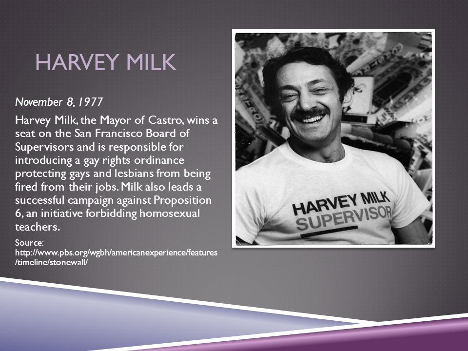 HARVEY MILK November 8, 1977 Harvey Milk, the Mayor of Castro, wins a seat on the San Francisco Board of Supervisors and is responsible for introducin