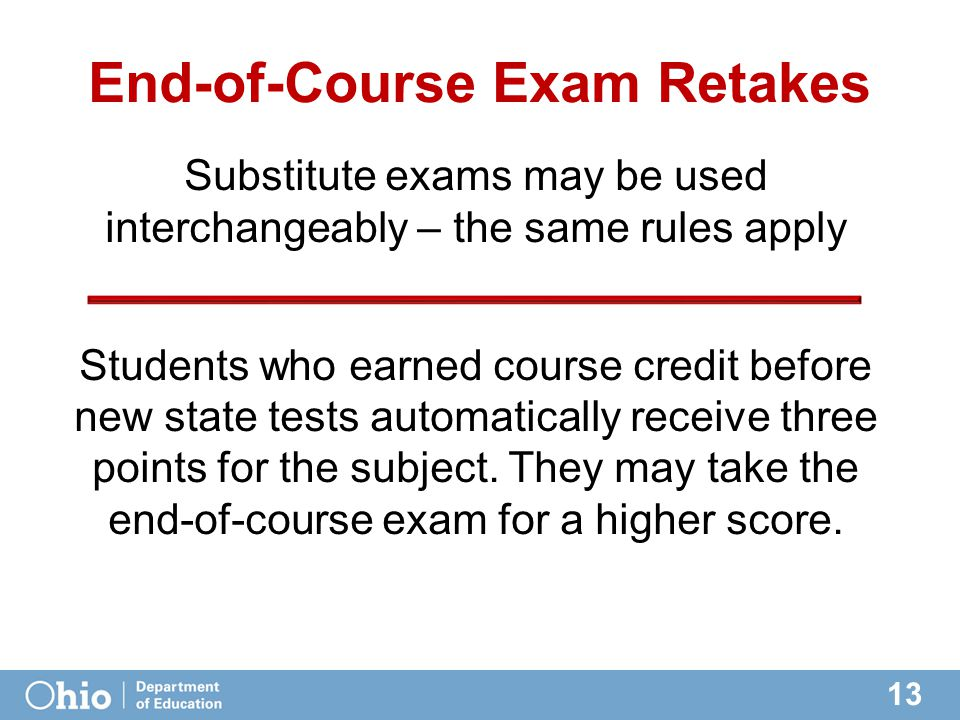 13 End-of-Course Exam Retakes Substitute exams may be used interchangeably – the same rules apply Students who earned course credit before new state tests automatically receive three points for the subject.