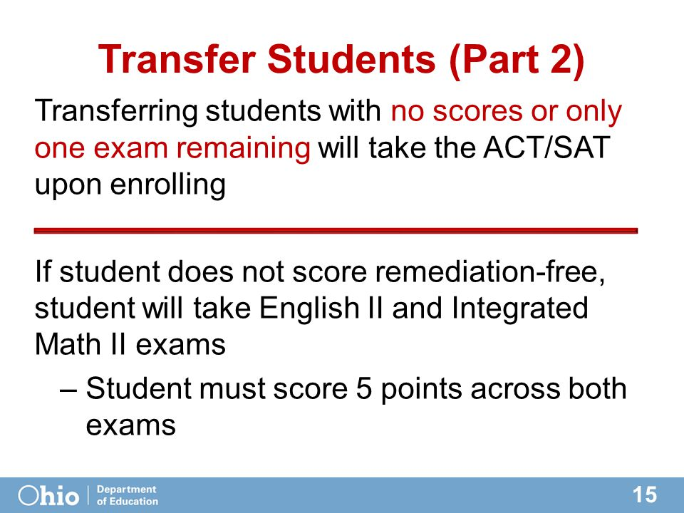 15 Transfer Students (Part 2) Transferring students with no scores or only one exam remaining will take the ACT/SAT upon enrolling If student does not score remediation-free, student will take English II and Integrated Math II exams –Student must score 5 points across both exams