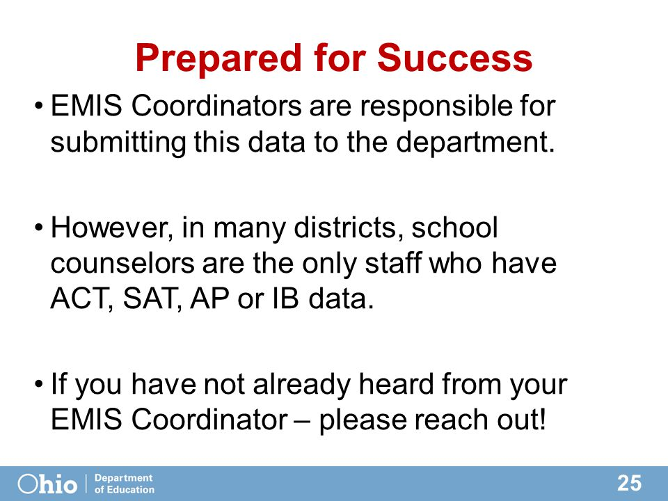 25 Prepared for Success EMIS Coordinators are responsible for submitting this data to the department. However, in many districts, school counselors ar