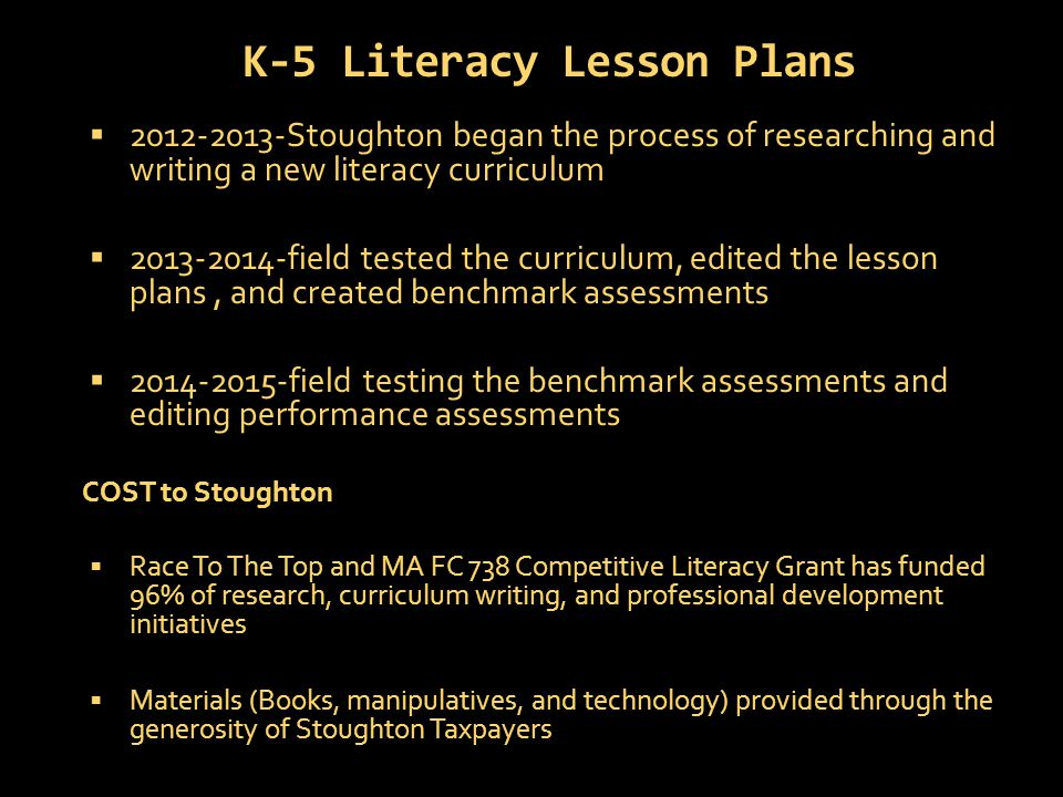 K-5 Literacy Lesson Plans  2012-2013-Stoughton began the process of researching and writing a new literacy curriculum  2013-2014-field tested the curriculum, edited the lesson plans, and created benchmark assessments  2014-2015-field testing the benchmark assessments and editing performance assessments COST to Stoughton  Race To The Top and MA FC 738 Competitive Literacy Grant has funded 96% of research, curriculum writing, and professional development initiatives  Materials (Books, manipulatives, and technology) provided through the generosity of Stoughton Taxpayers