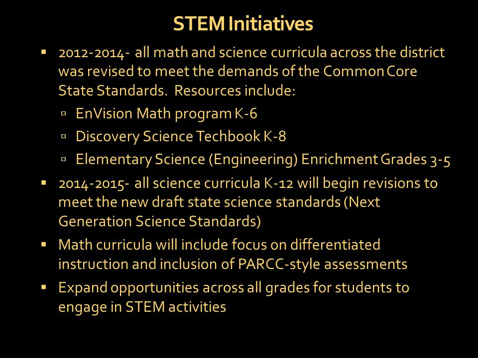 STEM Initiatives  2012-2014- all math and science curricula across the district was revised to meet the demands of the Common Core State Standards.