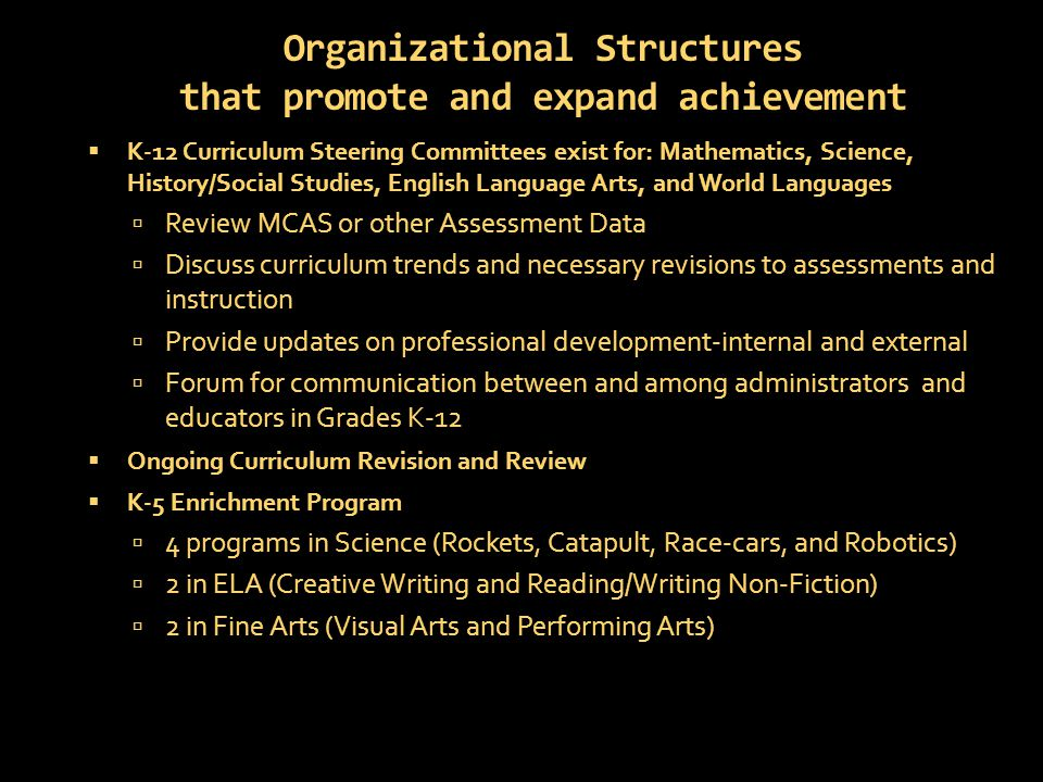 Organizational Structures that promote and expand achievement  K-12 Curriculum Steering Committees exist for: Mathematics, Science, History/Social Studies, English Language Arts, and World Languages  Review MCAS or other Assessment Data  Discuss curriculum trends and necessary revisions to assessments and instruction  Provide updates on professional development-internal and external  Forum for communication between and among administrators and educators in Grades K-12  Ongoing Curriculum Revision and Review  K-5 Enrichment Program  4 programs in Science (Rockets, Catapult, Race-cars, and Robotics)  2 in ELA (Creative Writing and Reading/Writing Non-Fiction)  2 in Fine Arts (Visual Arts and Performing Arts)