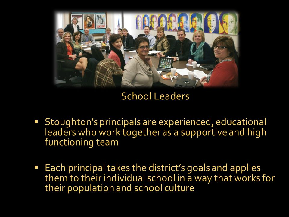 School Leaders  Stoughton's principals are experienced, educational leaders who work together as a supportive and high functioning team  Each principal takes the district's goals and applies them to their individual school in a way that works for their population and school culture