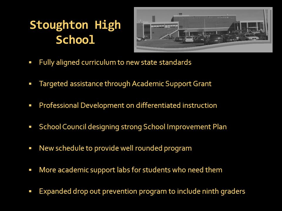 Stoughton High School  Fully aligned curriculum to new state standards  Targeted assistance through Academic Support Grant  Professional Development on differentiated instruction  School Council designing strong School Improvement Plan  New schedule to provide well rounded program  More academic support labs for students who need them  Expanded drop out prevention program to include ninth graders
