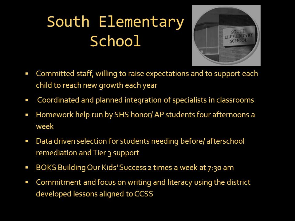 South Elementary School  Committed staff, willing to raise expectations and to support each child to reach new growth each year  Coordinated and planned integration of specialists in classrooms  Homework help run by SHS honor/ AP students four afternoons a week  Data driven selection for students needing before/ afterschool remediation and Tier 3 support  BOKS Building Our Kids Success 2 times a week at 7:30 am  Commitment and focus on writing and literacy using the district developed lessons aligned to CCSS