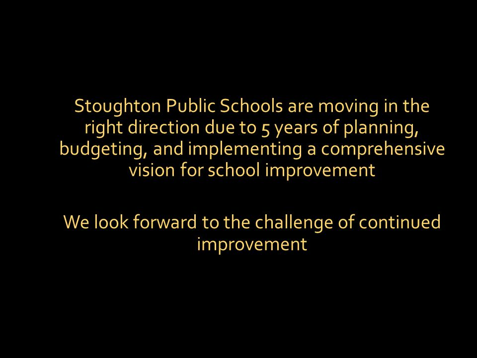 Stoughton Public Schools are moving in the right direction due to 5 years of planning, budgeting, and implementing a comprehensive vision for school improvement We look forward to the challenge of continued improvement