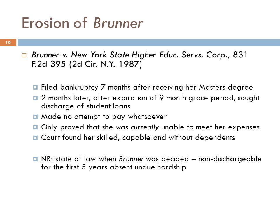 Erosion of Brunner  Brunner v. New York State Higher Educ. Servs. Corp., 831 F.2d 395 (2d Cir. N.Y. 1987)  Filed bankruptcy 7 months after receiving