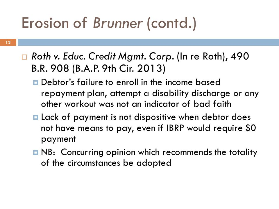 Erosion of Brunner (contd.)  Roth v. Educ. Credit Mgmt. Corp. (In re Roth), 490 B.R. 908 (B.A.P. 9th Cir. 2013)  Debtor's failure to enroll in the i