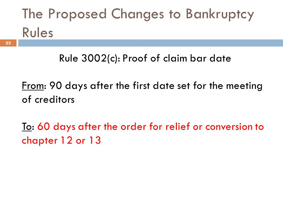 The Proposed Changes to Bankruptcy Rules Rule 3002(c): Proof of claim bar date From: 90 days after the first date set for the meeting of creditors To: