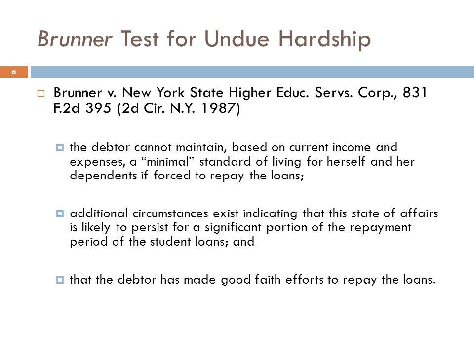 Brunner Test for Undue Hardship 6  Brunner v. New York State Higher Educ. Servs. Corp., 831 F.2d 395 (2d Cir. N.Y. 1987)  the debtor cannot maintain