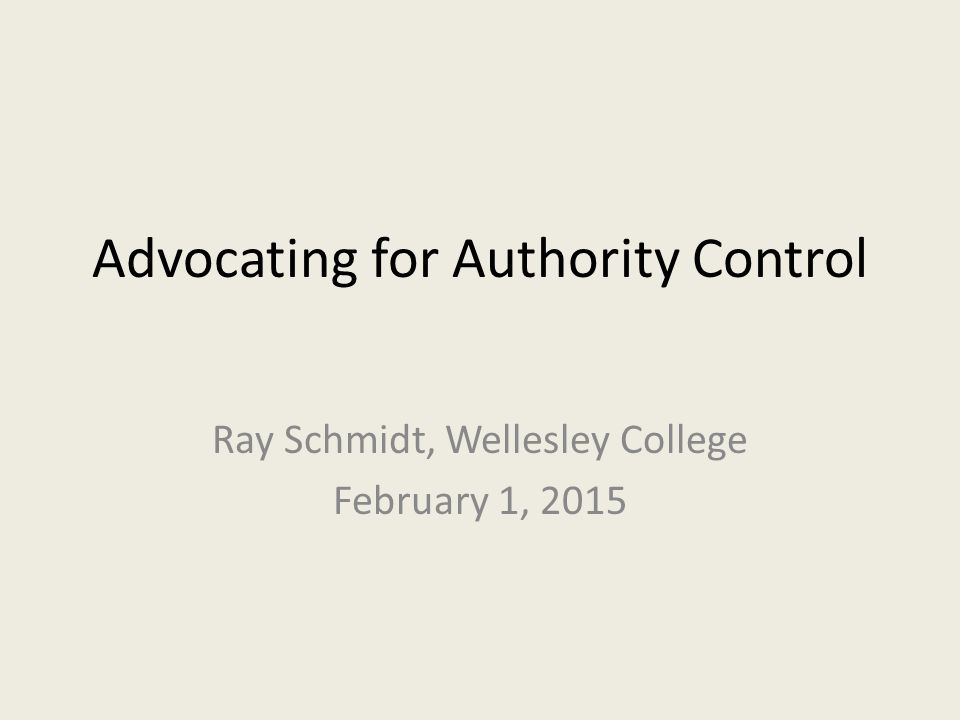 Advocating for Authority Control Ray Schmidt, Wellesley College February 1, 2015